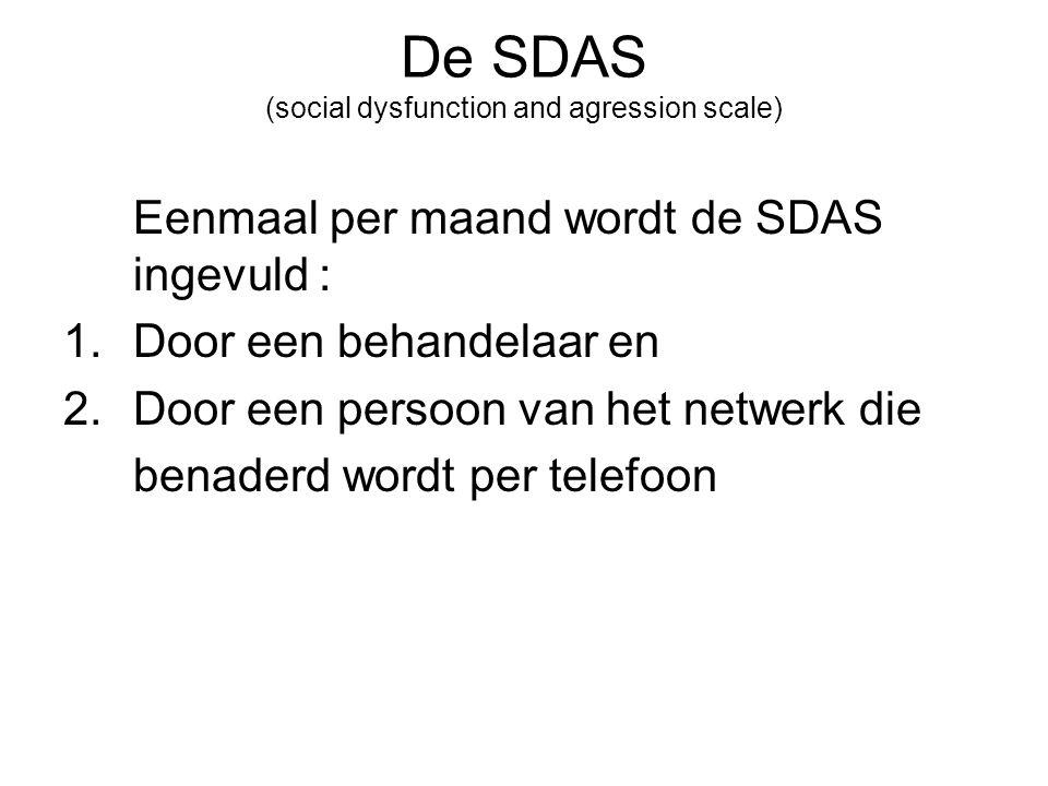 De SDAS (social dysfunction and agression scale) Eenmaal per maand wordt de SDAS ingevuld : 1.Door een behandelaar en 2.Door een persoon van het netwerk die benaderd wordt per telefoon