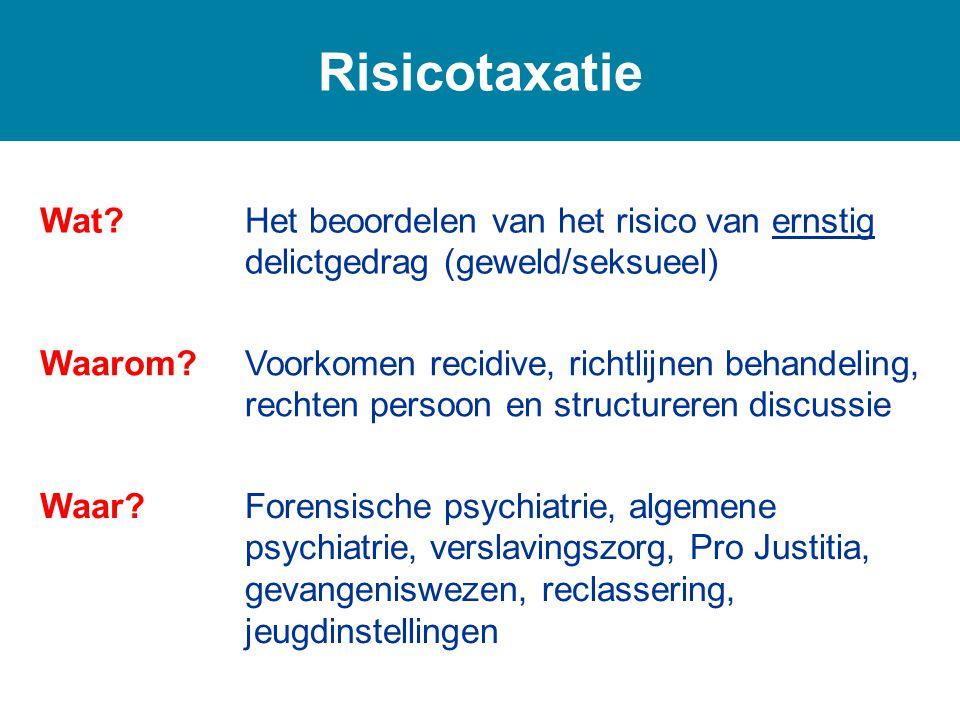 Risicotaxatie Wat?Het beoordelen van het risico van ernstig delictgedrag (geweld/seksueel) Waarom?Voorkomen recidive, richtlijnen behandeling, rechten persoon en structureren discussie Waar?Forensische psychiatrie, algemene psychiatrie, verslavingszorg, Pro Justitia, gevangeniswezen, reclassering, jeugdinstellingen