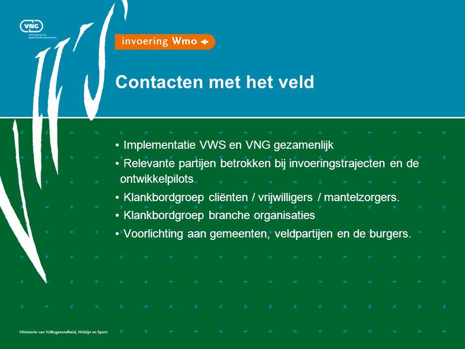Contacten met het veld Implementatie VWS en VNG gezamenlijk Relevante partijen betrokken bij invoeringstrajecten en de ontwikkelpilots Klankbordgroep cliënten / vrijwilligers / mantelzorgers.
