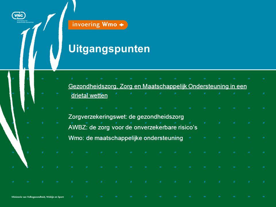 Uitgangspunten Gezondheidszorg, Zorg en Maatschappelijk Ondersteuning in een drietal wetten Zorgverzekeringswet: de gezondheidszorg AWBZ: de zorg voor de onverzekerbare risico's Wmo: de maatschappelijke ondersteuning