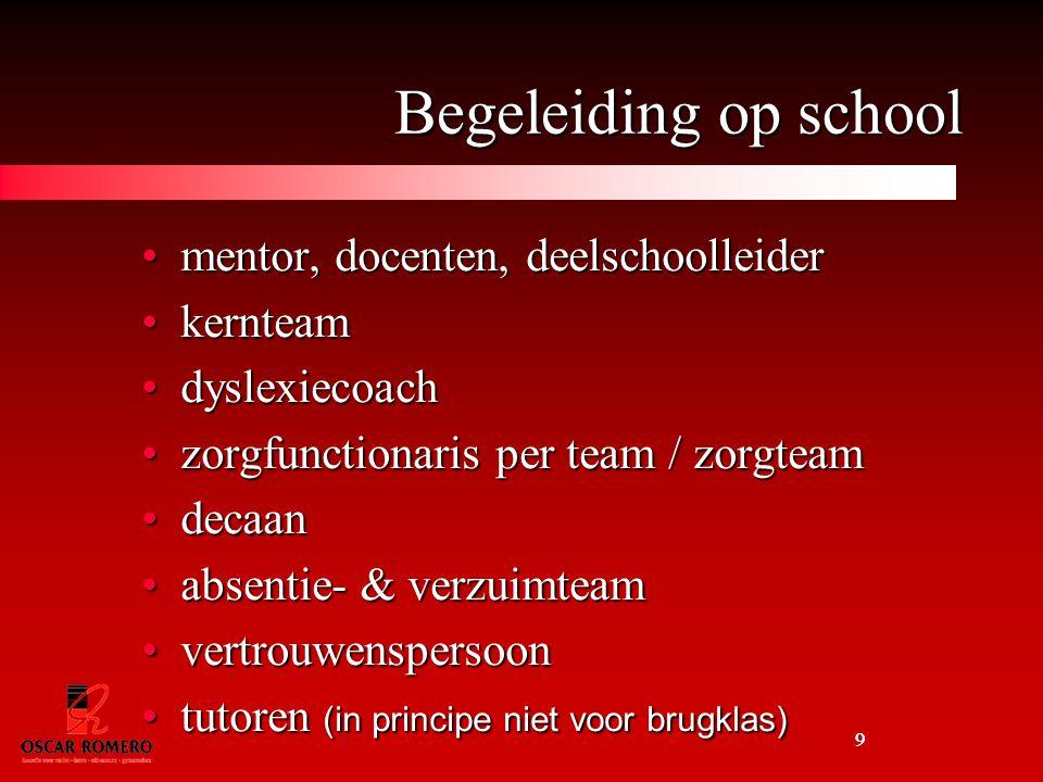9 Begeleiding op school mentor, docenten, deelschoolleidermentor, docenten, deelschoolleider kernteamkernteam dyslexiecoachdyslexiecoach zorgfunctionaris per team / zorgteamzorgfunctionaris per team / zorgteam decaandecaan absentie- & verzuimteamabsentie- & verzuimteam vertrouwenspersoonvertrouwenspersoon tutoren (in principe niet voor brugklas)tutoren (in principe niet voor brugklas) 9