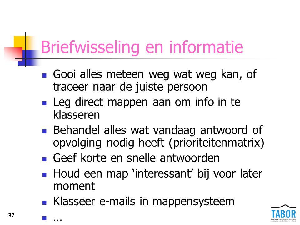 37 Briefwisseling en informatie Gooi alles meteen weg wat weg kan, of traceer naar de juiste persoon Leg direct mappen aan om info in te klasseren Beh