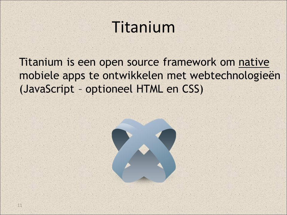 Titanium 11 Titanium is een open source framework om native mobiele apps te ontwikkelen met webtechnologieën (JavaScript – optioneel HTML en CSS)