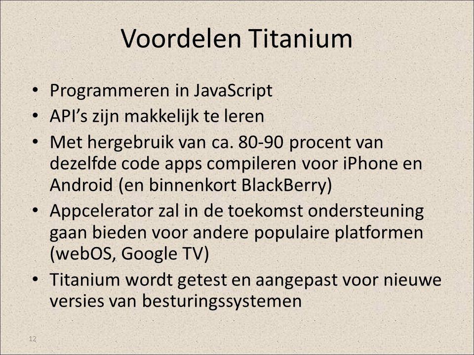 Voordelen Titanium Programmeren in JavaScript API's zijn makkelijk te leren Met hergebruik van ca. 80-90 procent van dezelfde code apps compileren voo