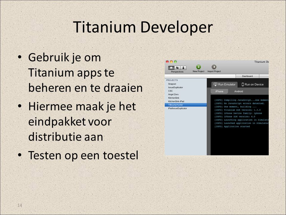 Titanium Developer Gebruik je om Titanium apps te beheren en te draaien Hiermee maak je het eindpakket voor distributie aan Testen op een toestel 14