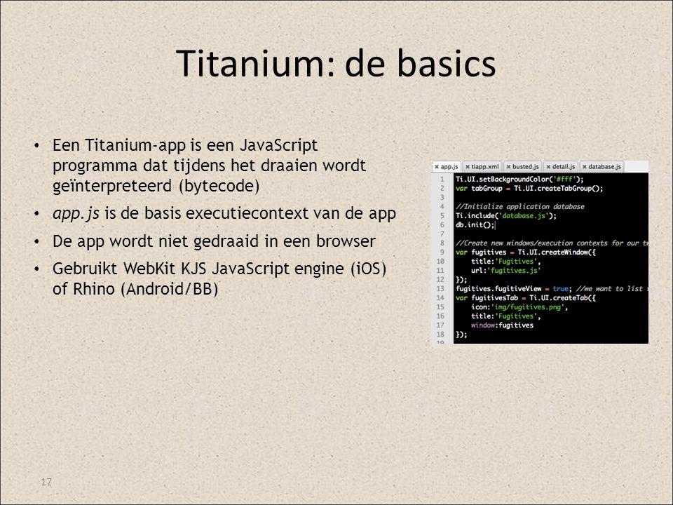 Titanium: de basics 17 Een Titanium-app is een JavaScript programma dat tijdens het draaien wordt geïnterpreteerd (bytecode) app.js is de basis execut