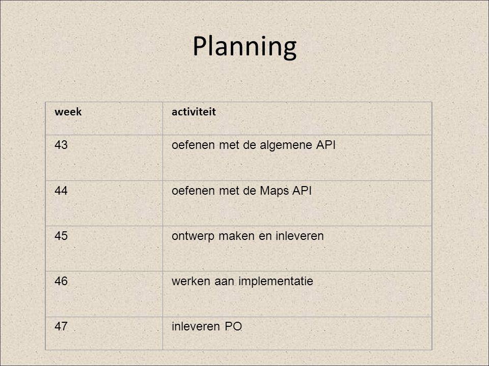 Planning weekactiviteit 43oefenen met de algemene API 44oefenen met de Maps API 45ontwerp maken en inleveren 46werken aan implementatie 47inleveren PO