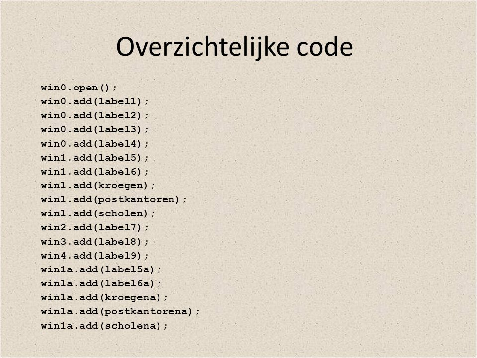 Overzichtelijke code win0.open(); win0.add(label1); win0.add(label2); win0.add(label3); win0.add(label4); win1.add(label5); win1.add(label6); win1.add
