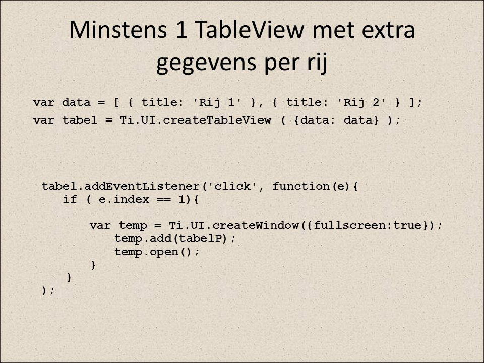 Minstens 1 TableView met extra gegevens per rij tabel.addEventListener('click', function(e){ if ( e.index == 1){ var temp = Ti.UI.createWindow({fullsc