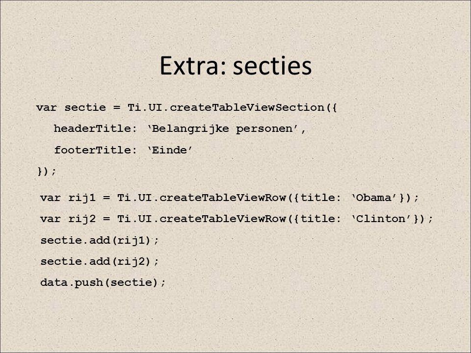 Extra: secties var sectie = Ti.UI.createTableViewSection({ headerTitle: 'Belangrijke personen', footerTitle: 'Einde' }); var rij1 = Ti.UI.createTableV