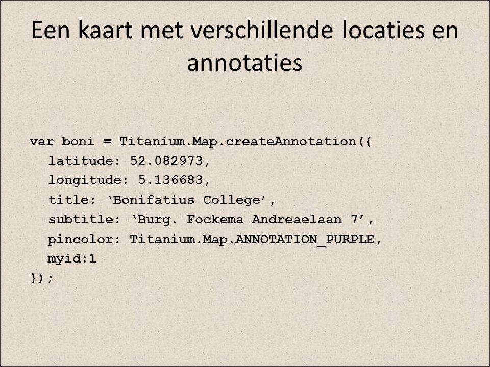 Een kaart met verschillende locaties en annotaties var boni = Titanium.Map.createAnnotation({ latitude: 52.082973, longitude: 5.136683, title: 'Bonifa