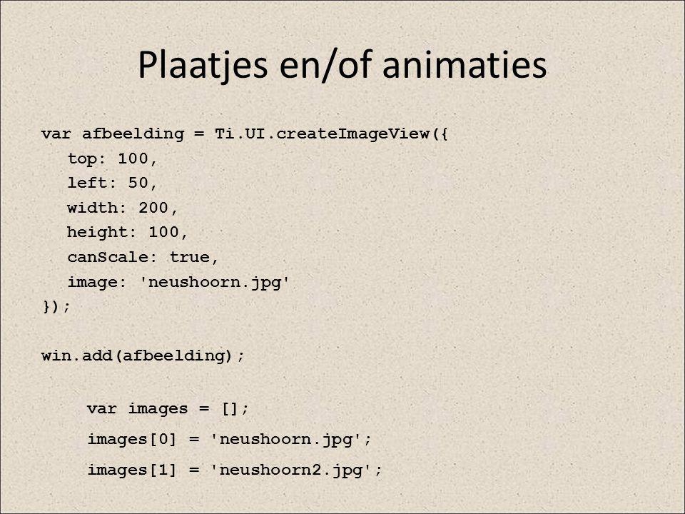 Plaatjes en/of animaties var afbeelding = Ti.UI.createImageView({ top: 100, left: 50, width: 200, height: 100, canScale: true, image: 'neushoorn.jpg'