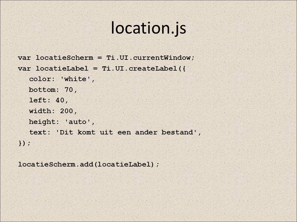 location.js var locatieScherm = Ti.UI.currentWindow; var locatieLabel = Ti.UI.createLabel({ color: 'white', bottom: 70, left: 40, width: 200, height: