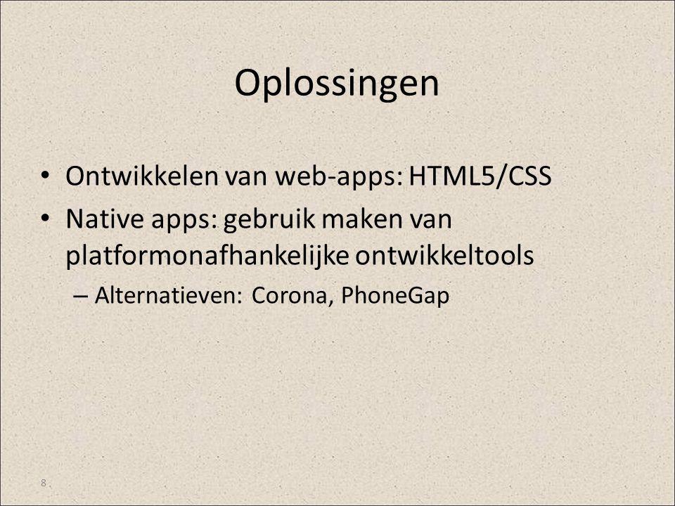Oplossingen Ontwikkelen van web-apps: HTML5/CSS Native apps: gebruik maken van platformonafhankelijke ontwikkeltools – Alternatieven: Corona, PhoneGap