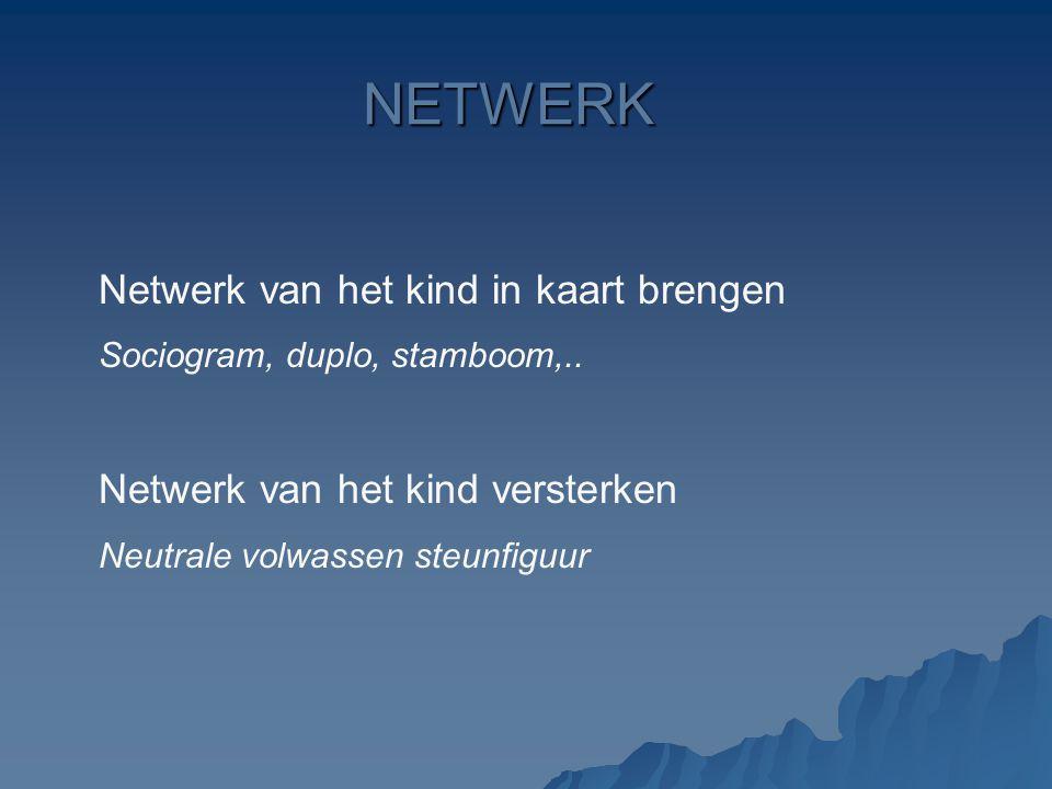 NETWERK Netwerk van het kind in kaart brengen Sociogram, duplo, stamboom,.. Netwerk van het kind versterken Neutrale volwassen steunfiguur