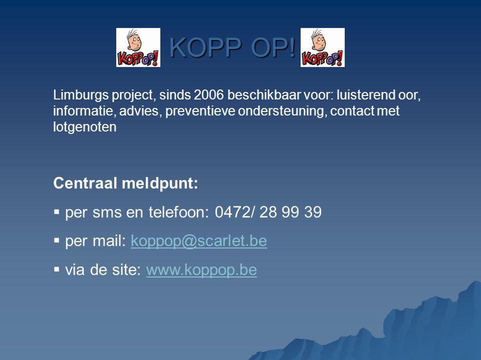 KOPP OP! Limburgs project, sinds 2006 beschikbaar voor: luisterend oor, informatie, advies, preventieve ondersteuning, contact met lotgenoten Centraal