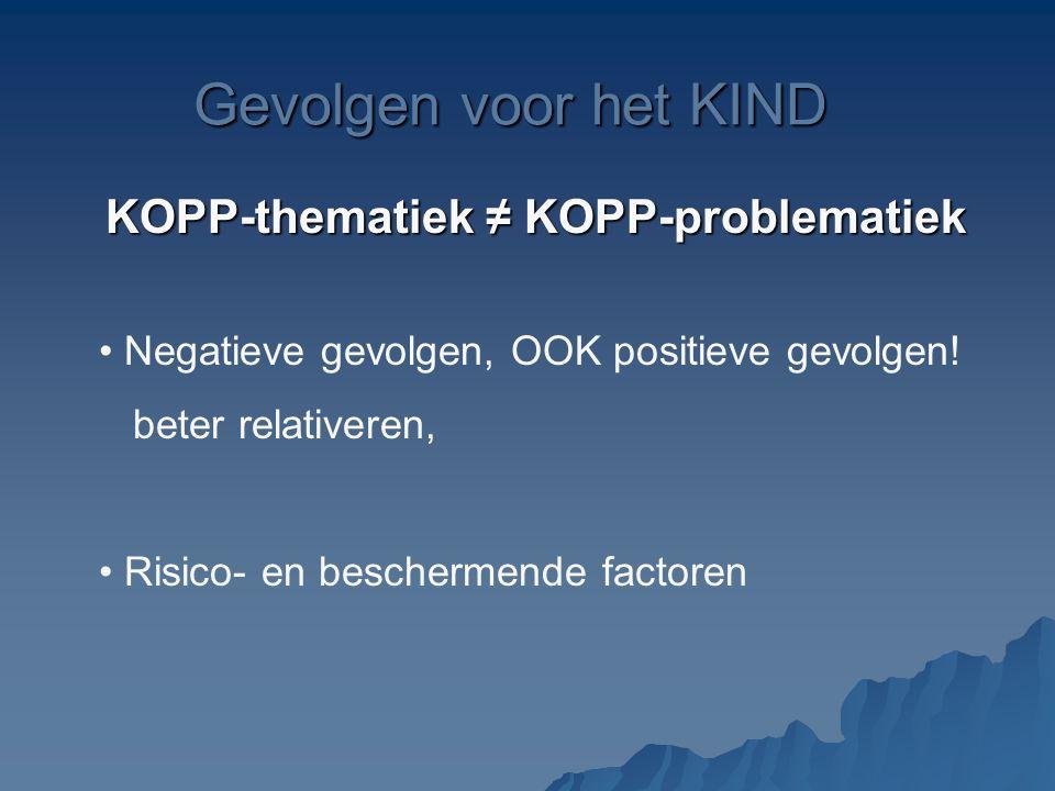 Gevolgen voor het KIND KOPP-thematiek ≠ KOPP-problematiek Negatieve gevolgen, OOK positieve gevolgen! beter relativeren, Risico- en beschermende facto