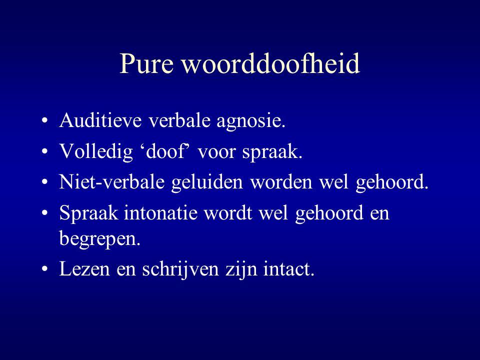 Pure woorddoofheid Auditieve verbale agnosie. Volledig 'doof' voor spraak. Niet-verbale geluiden worden wel gehoord. Spraak intonatie wordt wel gehoor