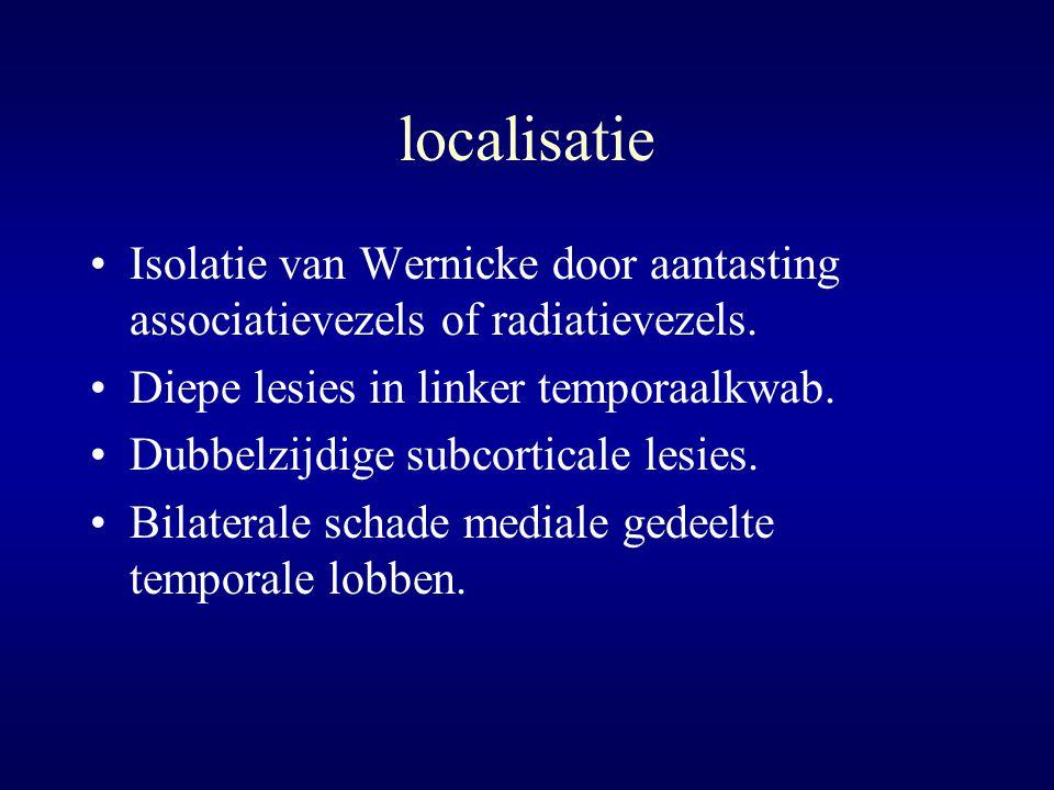 localisatie Isolatie van Wernicke door aantasting associatievezels of radiatievezels. Diepe lesies in linker temporaalkwab. Dubbelzijdige subcorticale