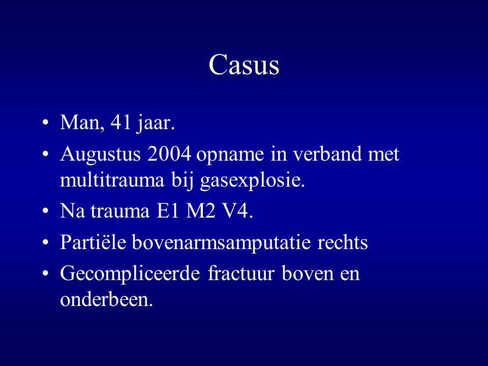 Casus Man, 41 jaar. Augustus 2004 opname in verband met multitrauma bij gasexplosie. Na trauma E1 M2 V4. Partiële bovenarmsamputatie rechts Gecomplice