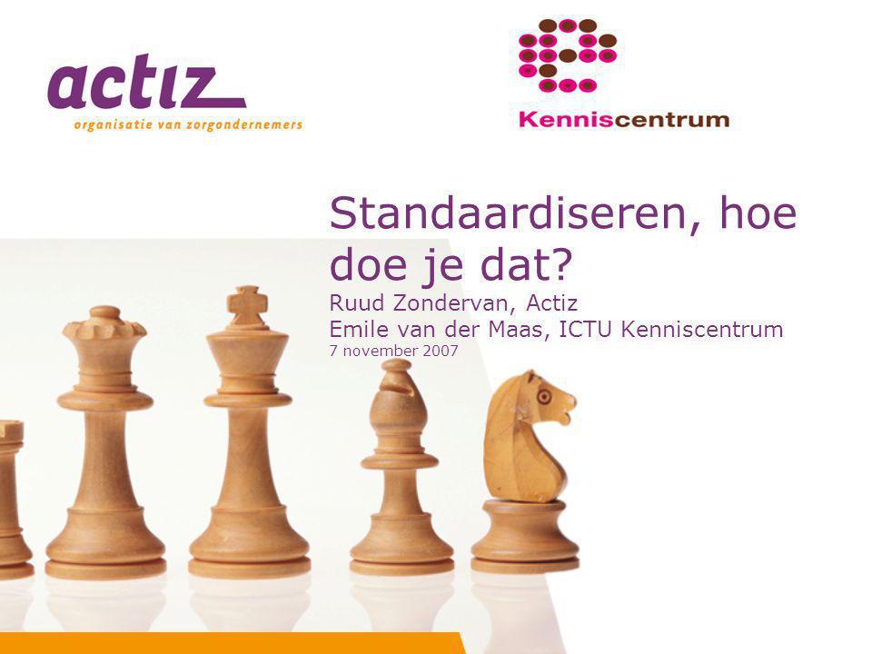 Standaardiseren, hoe doe je dat? Ruud Zondervan, Actiz Emile van der Maas, ICTU Kenniscentrum 7 november 2007