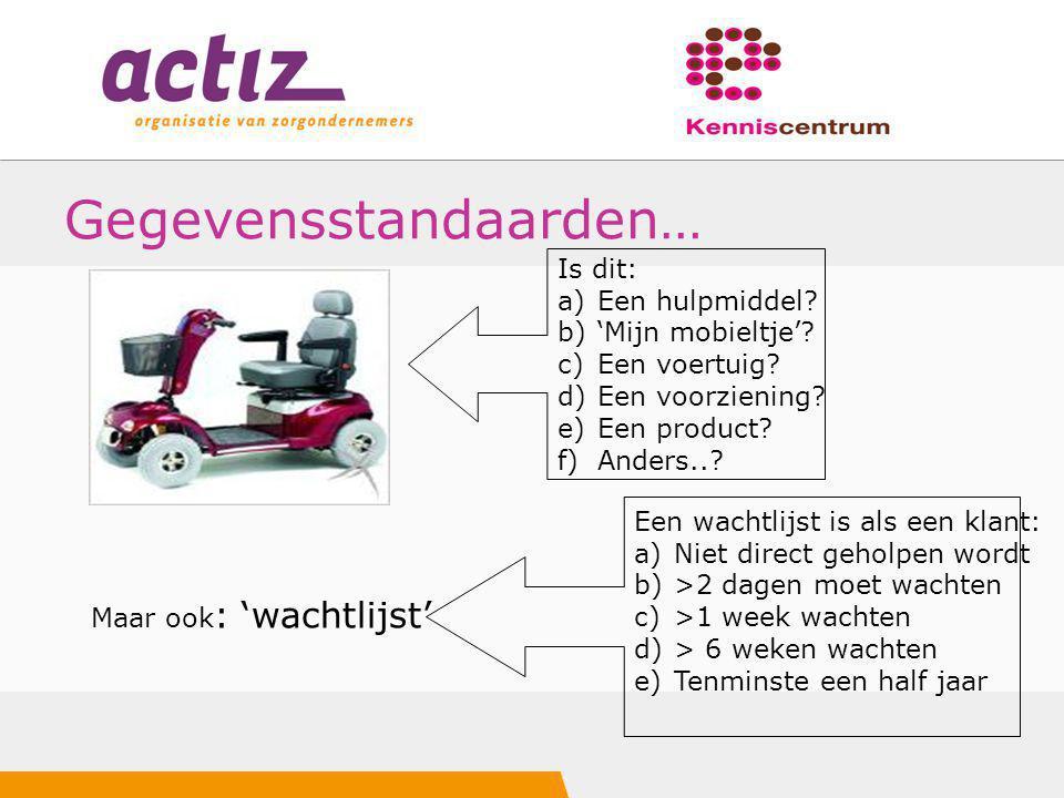 Gegevensstandaarden… Maar ook : 'wachtlijst' Is dit: a)Een hulpmiddel? b)'Mijn mobieltje'? c)Een voertuig? d)Een voorziening? e)Een product? f)Anders.