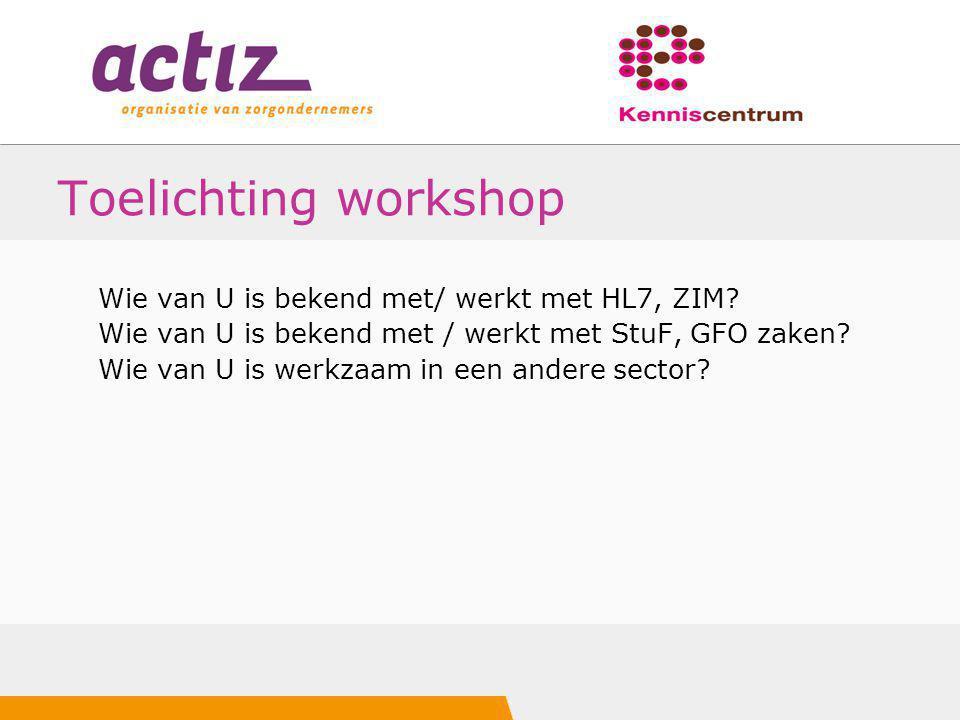 Toelichting workshop Wie van U is bekend met/ werkt met HL7, ZIM? Wie van U is bekend met / werkt met StuF, GFO zaken? Wie van U is werkzaam in een an