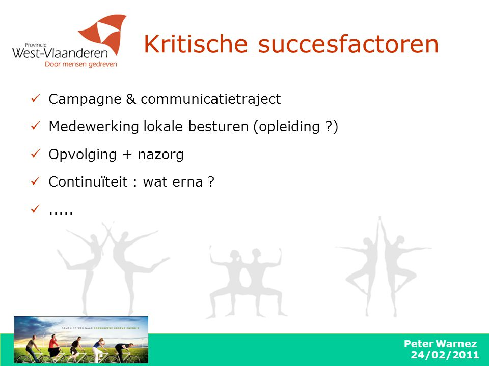 Peter Warnez 24/02/2011 Kritische succesfactoren Campagne & communicatietraject Medewerking lokale besturen (opleiding ?) Opvolging + nazorg Continuït