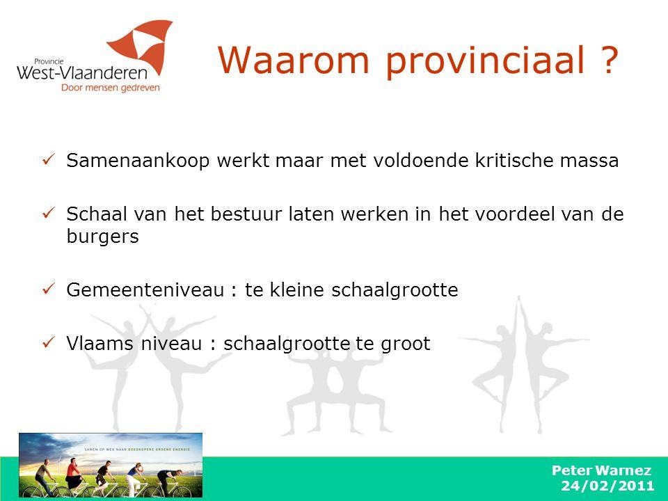 Peter Warnez 24/02/2011 Waarom provinciaal ? Samenaankoop werkt maar met voldoende kritische massa Schaal van het bestuur laten werken in het voordeel