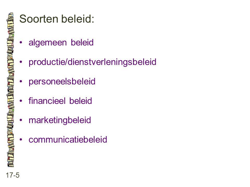 Soorten beleid: 17-5 algemeen beleid productie/dienstverleningsbeleid personeelsbeleid financieel beleid marketingbeleid communicatiebeleid