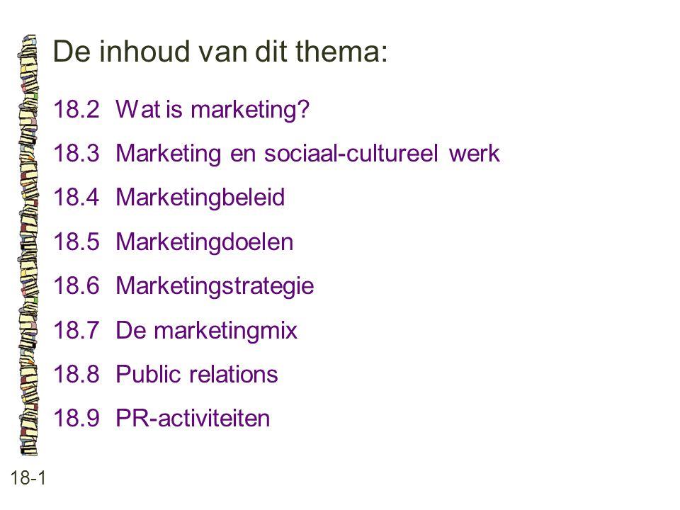 De inhoud van dit thema: 18-1 18.2Wat is marketing? 18.3 Marketing en sociaal-cultureel werk 18.4 Marketingbeleid 18.5 Marketingdoelen 18.6 Marketings