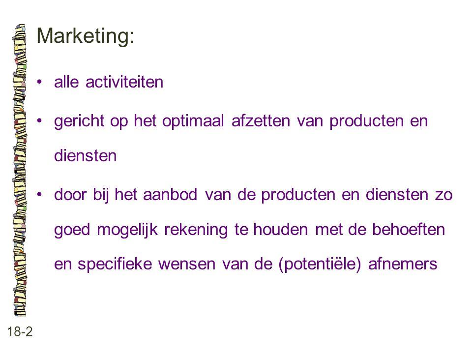 Marketing: 18-2 alle activiteiten gericht op het optimaal afzetten van producten en diensten door bij het aanbod van de producten en diensten zo goed mogelijk rekening te houden met de behoeften en specifieke wensen van de (potentiële) afnemers