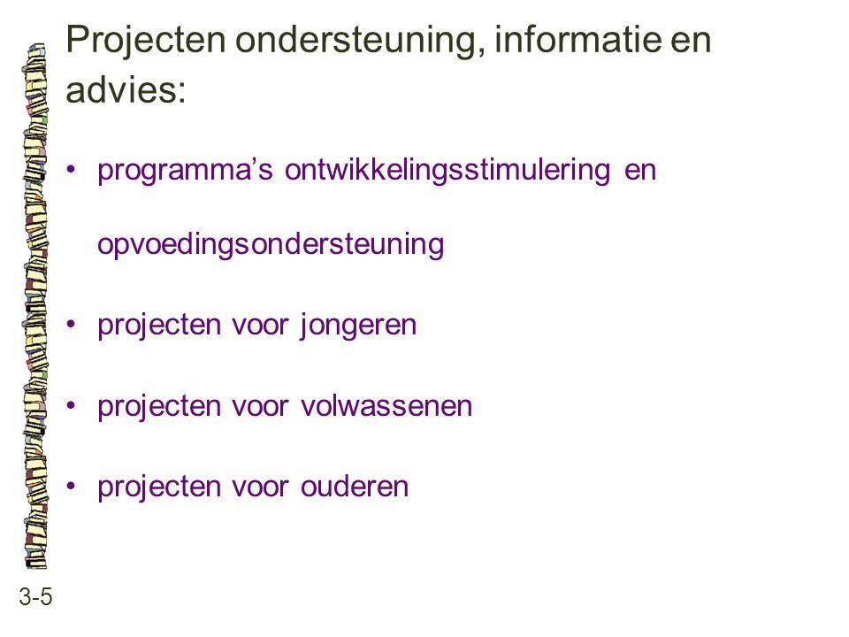 Projecten ondersteuning, informatie en advies: 3-5 programma's ontwikkelingsstimulering en opvoedingsondersteuning projecten voor jongeren projecten voor volwassenen projecten voor ouderen