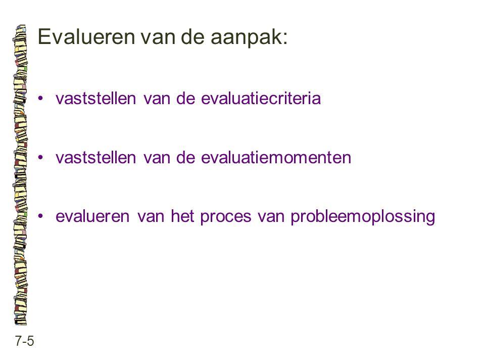 Evalueren van de aanpak: 7-5 vaststellen van de evaluatiecriteria vaststellen van de evaluatiemomenten evalueren van het proces van probleemoplossing