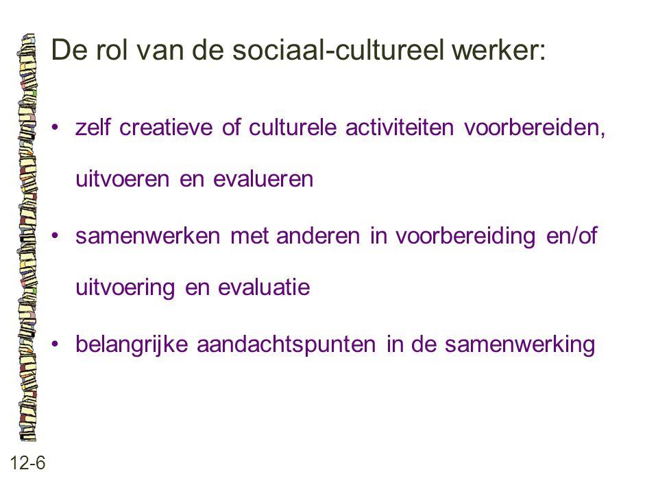 De rol van de sociaal-cultureel werker: 12-6 zelf creatieve of culturele activiteiten voorbereiden, uitvoeren en evalueren samenwerken met anderen in voorbereiding en/of uitvoering en evaluatie belangrijke aandachtspunten in de samenwerking