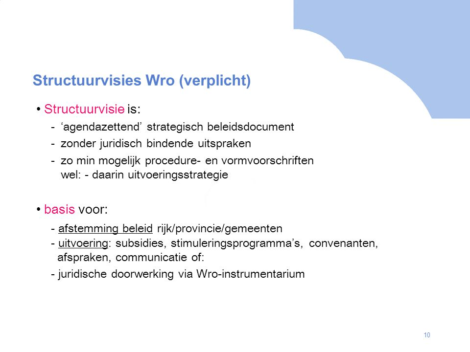 10 Structuurvisies Wro (verplicht) Structuurvisie is: -'agendazettend' strategisch beleidsdocument -zonder juridisch bindende uitspraken -zo min mogelijk procedure- en vormvoorschriften wel: - daarin uitvoeringsstrategie basis voor: - afstemming beleid rijk/provincie/gemeenten - uitvoering: subsidies, stimuleringsprogramma's, convenanten, afspraken, communicatie of: - juridische doorwerking via Wro-instrumentarium
