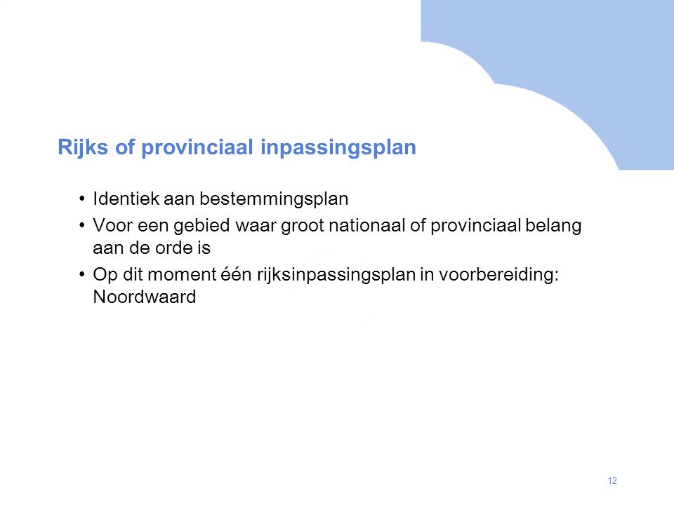 12 Rijks of provinciaal inpassingsplan Identiek aan bestemmingsplan Voor een gebied waar groot nationaal of provinciaal belang aan de orde is Op dit moment één rijksinpassingsplan in voorbereiding: Noordwaard