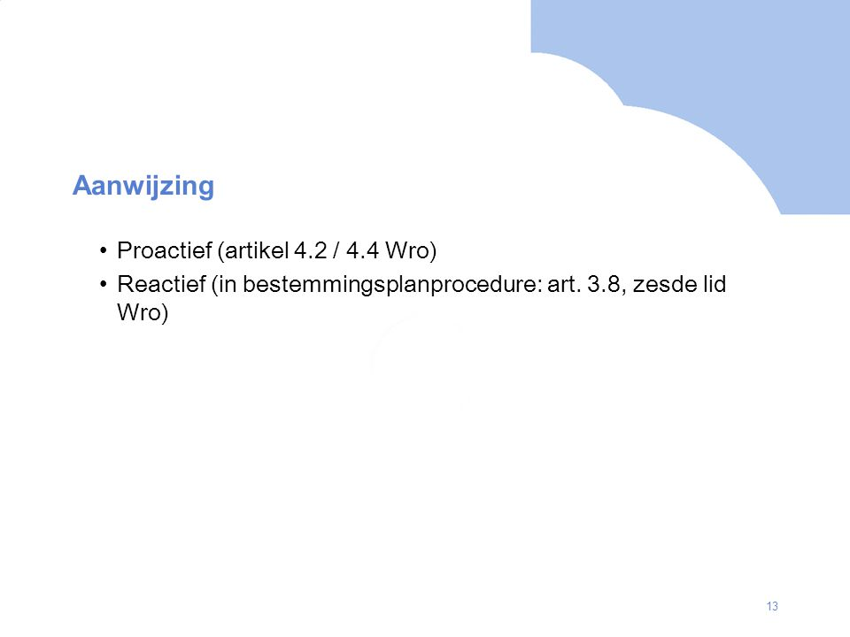 13 Aanwijzing Proactief (artikel 4.2 / 4.4 Wro) Reactief (in bestemmingsplanprocedure: art.