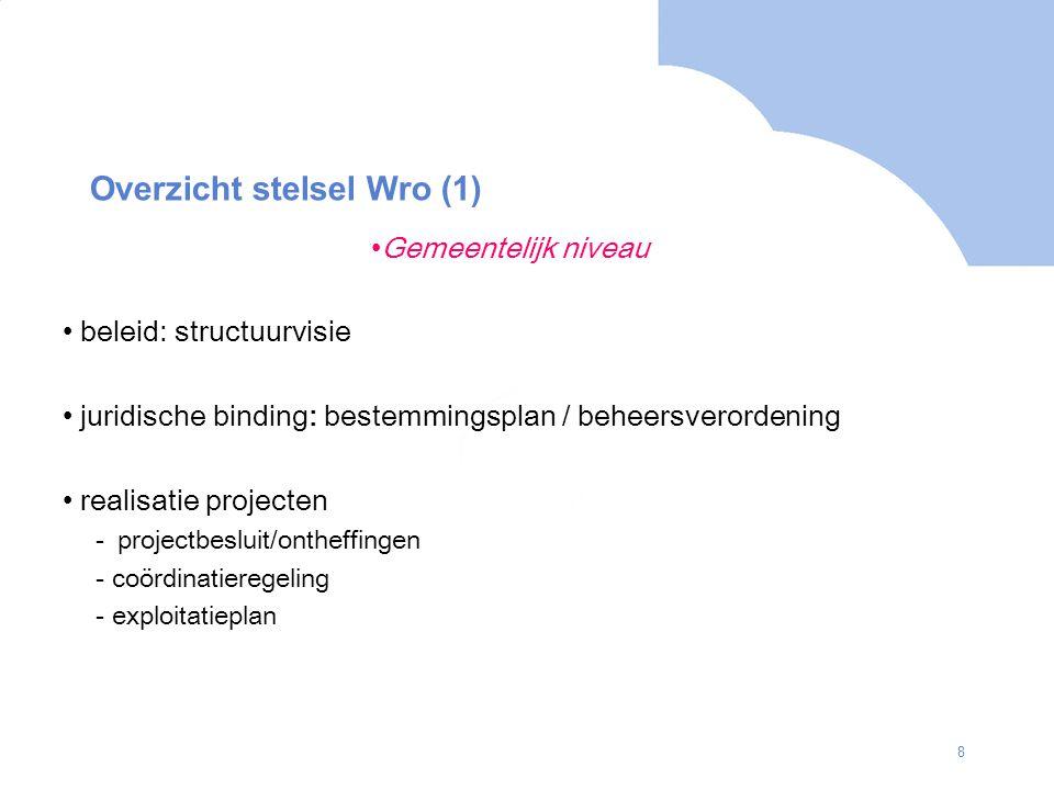 8 Overzicht stelsel Wro (1) Gemeentelijk niveau beleid: structuurvisie juridische binding: bestemmingsplan / beheersverordening realisatie projecten -projectbesluit/ontheffingen - coördinatieregeling - exploitatieplan