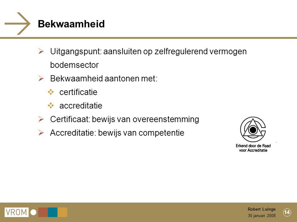 30 januari 2008 Robert Luinge 14 Bekwaamheid  Uitgangspunt: aansluiten op zelfregulerend vermogen bodemsector  Bekwaamheid aantonen met:  certificatie  accreditatie  Certificaat: bewijs van overeenstemming  Accreditatie: bewijs van competentie