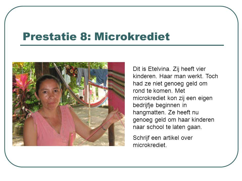 Prestatie 8: Microkrediet Dit is Etelvina. Zij heeft vier kinderen. Haar man werkt. Toch had ze niet genoeg geld om rond te komen. Met microkrediet ko