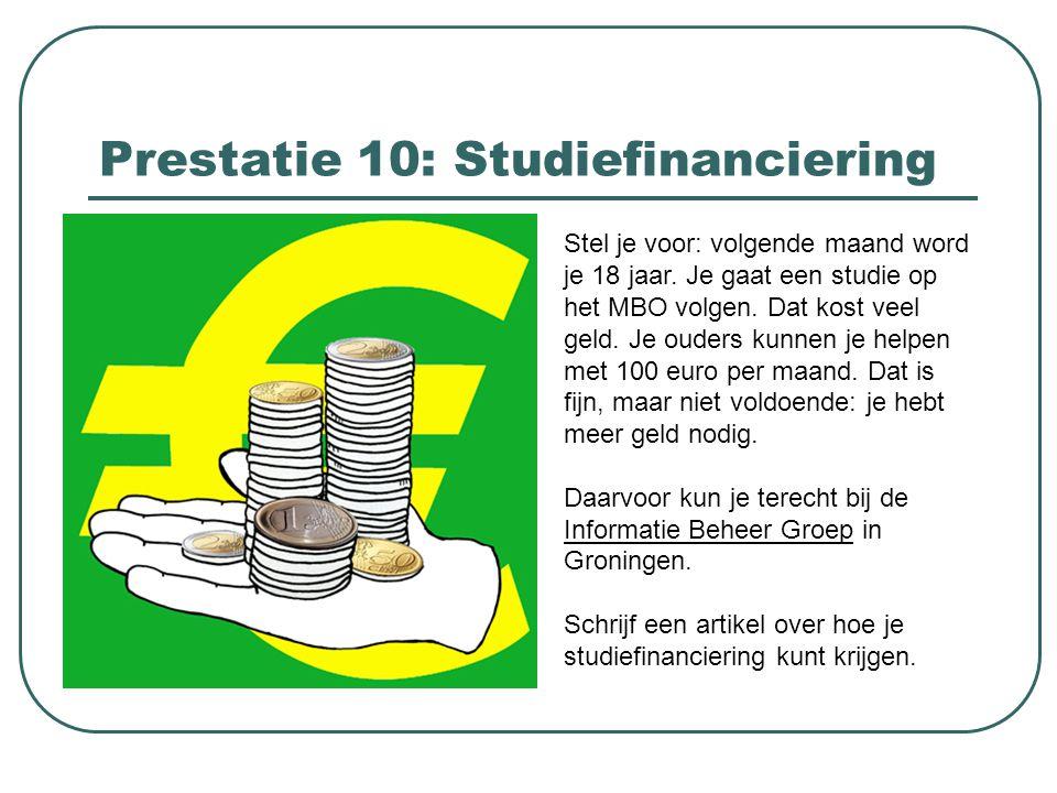 Prestatie 10: Studiefinanciering Stel je voor: volgende maand word je 18 jaar. Je gaat een studie op het MBO volgen. Dat kost veel geld. Je ouders kun