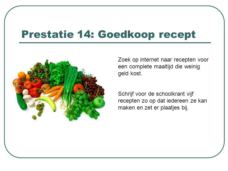 Prestatie 14: Goedkoop recept Zoek op internet naar recepten voor een complete maaltijd die weinig geld kost. Schrijf voor de schoolkrant vijf recepte
