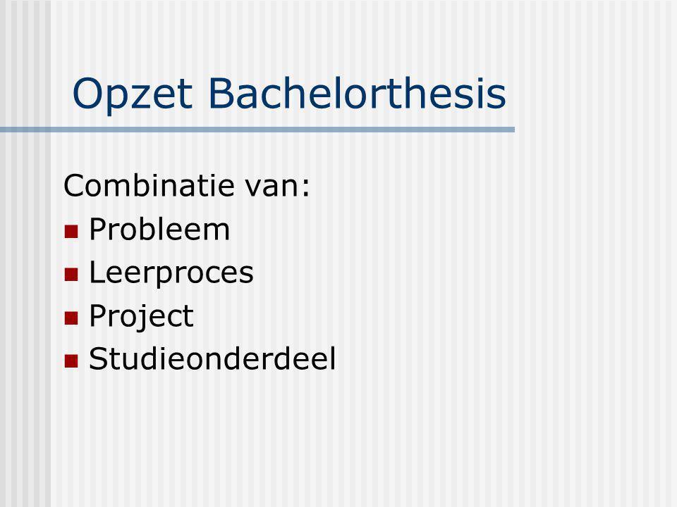 Opzet Bachelorthesis Combinatie van: Probleem Leerproces Project Studieonderdeel