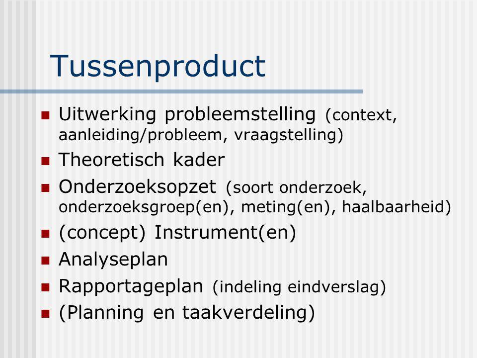 Tussenproduct Uitwerking probleemstelling (context, aanleiding/probleem, vraagstelling) Theoretisch kader Onderzoeksopzet (soort onderzoek, onderzoeks