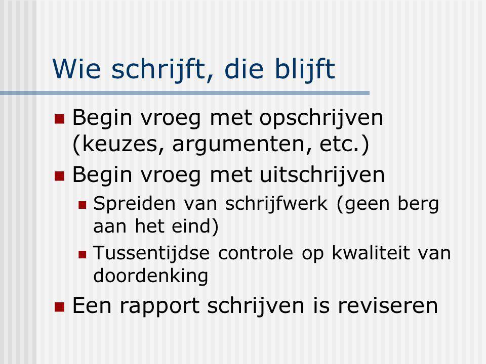Wie schrijft, die blijft Begin vroeg met opschrijven (keuzes, argumenten, etc.) Begin vroeg met uitschrijven Spreiden van schrijfwerk (geen berg aan h