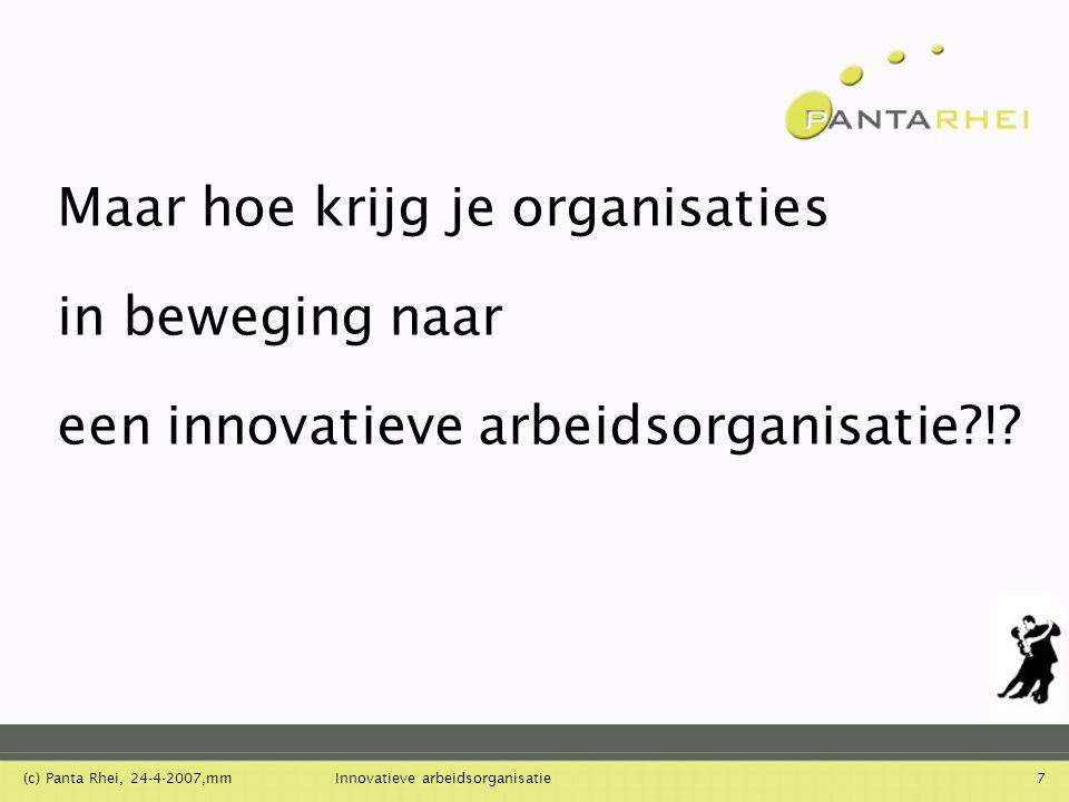 (c) Panta Rhei, 24-4-2007,mmInnovatieve arbeidsorganisatie7 Maar hoe krijg je organisaties in beweging naar een innovatieve arbeidsorganisatie?!?