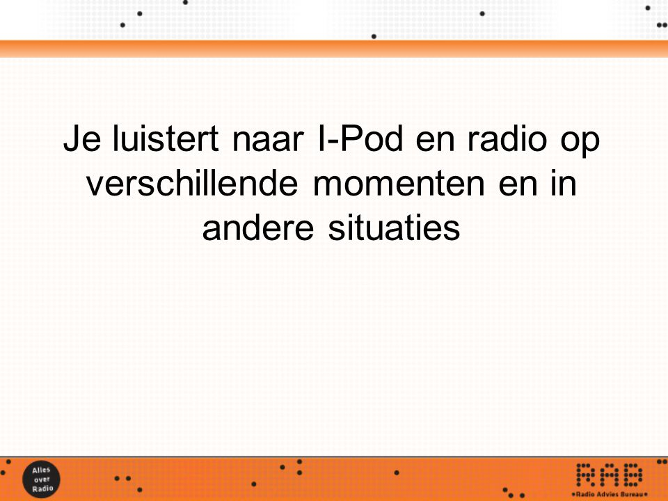 Je luistert naar I-Pod en radio op verschillende momenten en in andere situaties