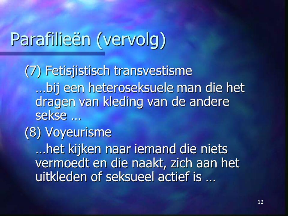 12 Parafilieën (vervolg) (7) Fetisjistisch transvestisme …bij een heteroseksuele man die het dragen van kleding van de andere sekse … (8) Voyeurisme …