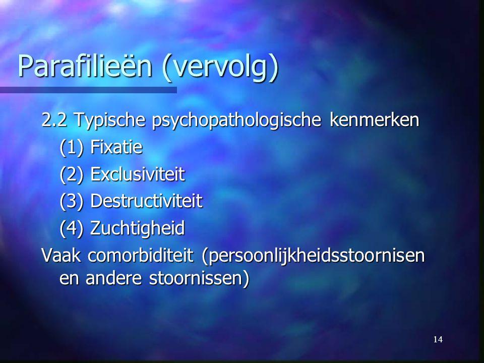 14 Parafilieën (vervolg) 2.2 Typische psychopathologische kenmerken (1) Fixatie (2) Exclusiviteit (3) Destructiviteit (4) Zuchtigheid Vaak comorbidite